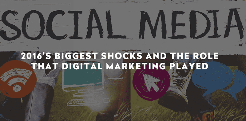 2016'S BIGGEST SHOCKS AND THE ROLE THAT DIGITAL MARKETING PLAYED